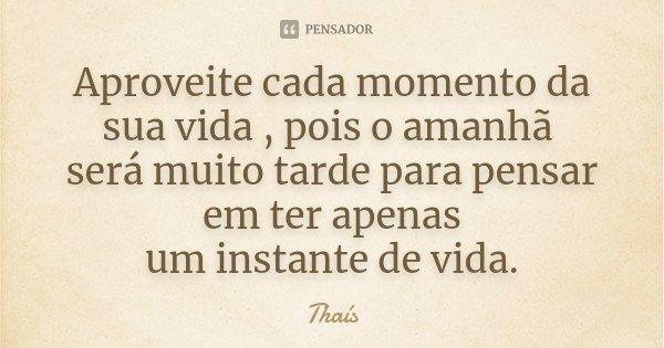 Aproveite cada momento da sua vida , pois o amanhã será muito tarde para pensar em ter apenas um instante de vida.... Frase de Thaís.