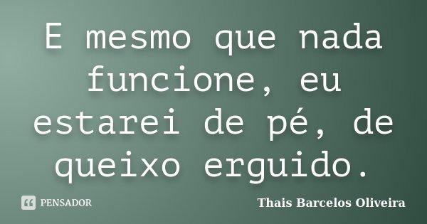 E mesmo que nada funcione, eu estarei de pé, de queixo erguido.... Frase de Thais Barcelos Oliveira.