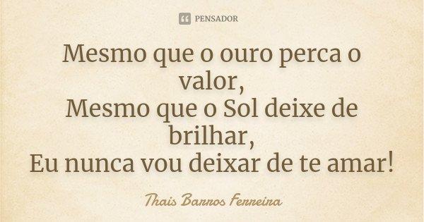Mesmo que o ouro perca o valor, Mesmo que o Sol deixe de brilhar, Eu nunca vou deixar de te amar!... Frase de Thais Barros Ferreira.