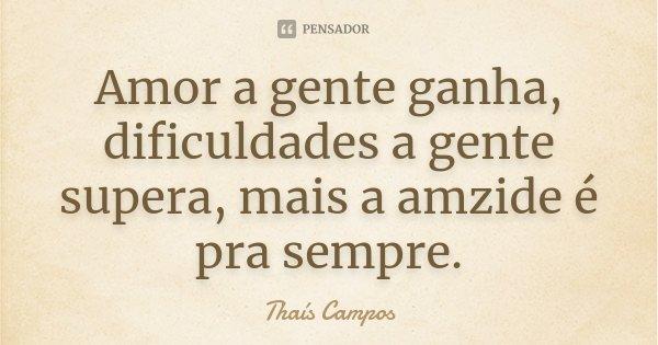 Amor a gente ganha, dificuldades a gente supera, mais a amzide é pra sempre.... Frase de Thaís Campos.