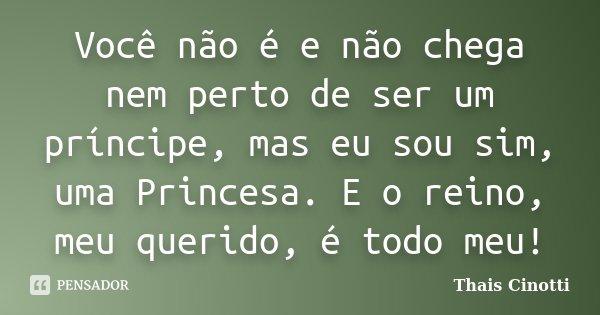 Você não é e não chega nem perto de ser um príncipe, mas eu sou sim, uma Princesa. E o reino, meu querido, é todo meu!... Frase de Thais Cinotti.