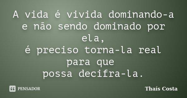 A vida é vivida dominando-a e não sendo dominado por ela, é preciso torna-la real para que possa decifra-la.... Frase de Thaís Costa.
