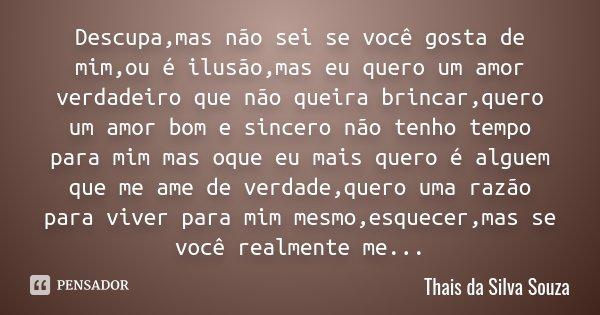 Descupa,mas não sei se você gosta de mim,ou é ilusão,mas eu quero um amor verdadeiro que não queira brincar,quero um amor bom e sincero não tenho tempo para mim... Frase de Thais da Silva Souza.