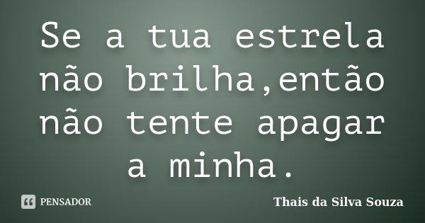 Se a tua estrela não brilha,então não tente apagar a minha.... Frase de Thais da Silva Souza.