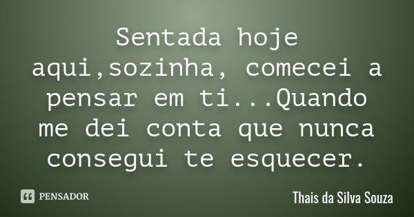 Sentada hoje aqui,sozinha, comecei a pensar em ti...Quando me dei conta que nunca consegui te esquecer.... Frase de Thais da Silva Souza.