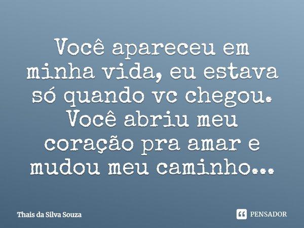 Você apareceu em minha vida,eu estava só quando vc chegou. Você abriu meu coração pra amar,e mudou meu caminhu...... Frase de Thais da Silva Souza.
