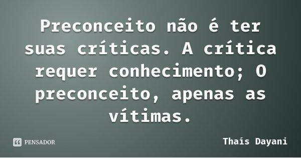 Preconceito não é ter suas críticas. A crítica requer conhecimento; O preconceito, apenas as vítimas.... Frase de Thaís Dayani.