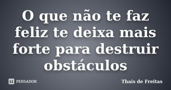 O que não te faz feliz te deixa mais forte para destruir obstáculos... Frase de Thaís de Freitas.