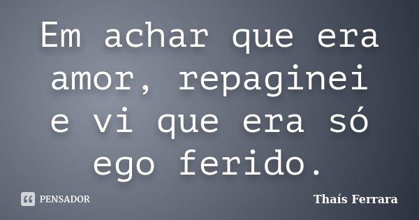 Em achar que era amor, repaginei e vi que era só ego ferido.... Frase de Thaís Ferrara.