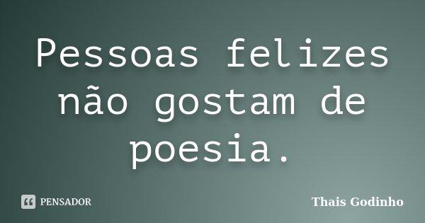 Pessoas felizes não gostam de poesia.... Frase de Thais Godinho.