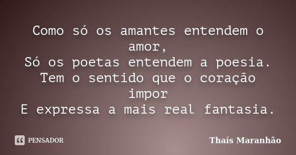 Como só os amantes entendem o amor, Só os poetas entendem a poesia. Tem o sentido que o coração impor E expressa a mais real fantasia.... Frase de Thaís Maranhão.