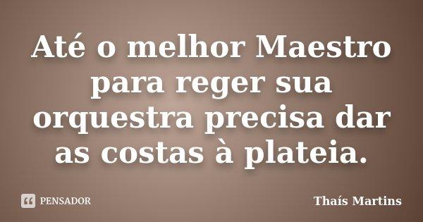 Até o melhor Maestro para reger sua orquestra precisa dar as costas à plateia.... Frase de Thaís Martins.