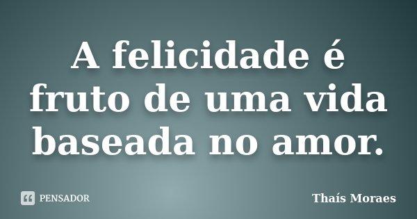 A felicidade é fruto de uma vida baseada no amor.... Frase de Thaís Moraes.