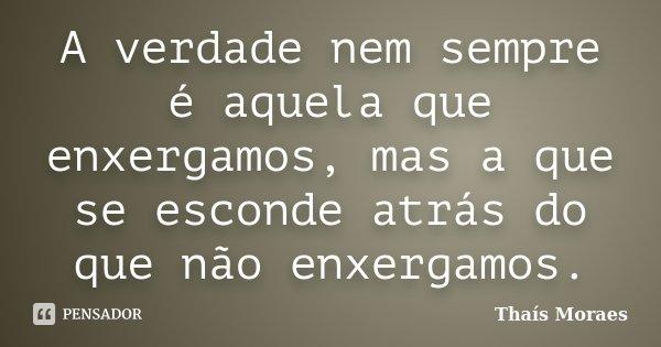 A verdade nem sempre é aquela que enxergamos, mas a que se esconde atrás do que não enxergamos.... Frase de Thaís Moraes.