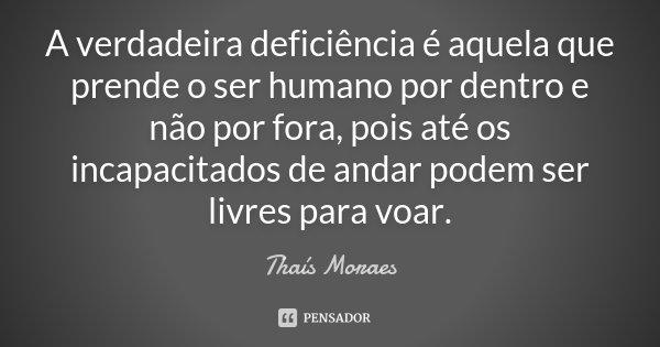 A verdadeira deficiência é aquela que prende o ser humano por dentro e não por fora, pois até os incapacitados de andar podem ser livres para voar.... Frase de Thaís Moraes.