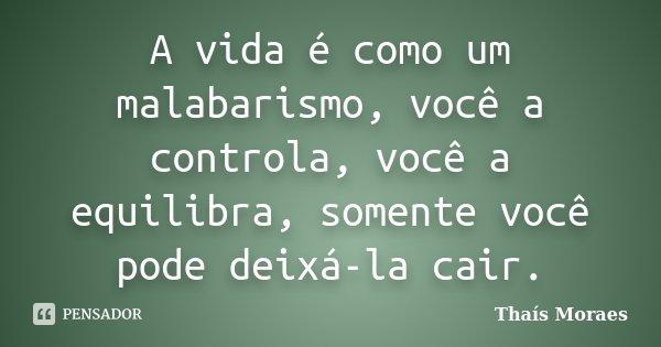 A vida é como um malabarismo, você a controla, você a equilibra, somente você pode deixá-la cair.... Frase de Thaís Moraes.