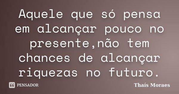 Aquele que só pensa em alcançar pouco no presente,não tem chances de alcançar riquezas no futuro.... Frase de Thaís Moraes.