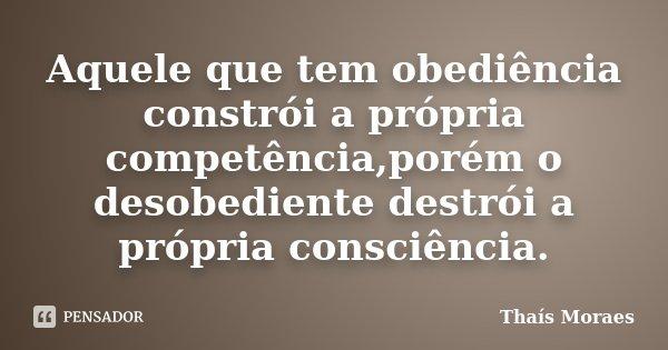 Aquele que tem obediência constrói a própria competência,porém o desobediente destrói a própria consciência.... Frase de Thaís Moraes.