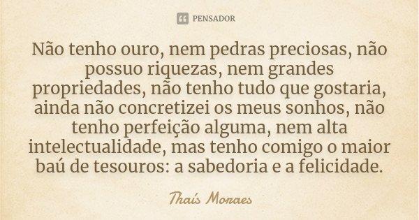 Não tenho ouro, nem pedras preciosas, não possuo riquezas, nem grandes propriedades, não tenho tudo que gostaria, ainda não concretizei os meus sonhos, não tenh... Frase de Thaís Moraes.