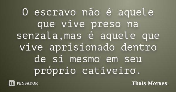 O escravo não é aquele que vive preso na senzala,mas é aquele que vive aprisionado dentro de si mesmo em seu próprio cativeiro.... Frase de Thaís Moraes.
