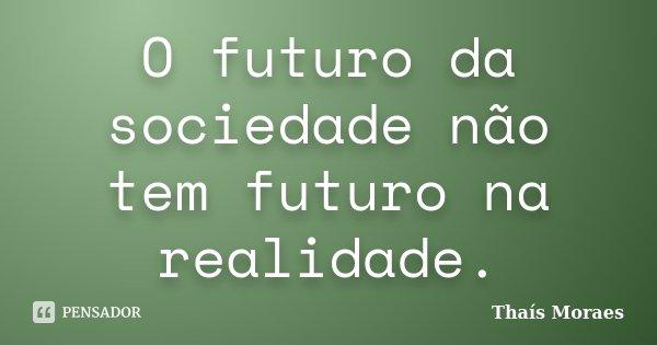 O futuro da sociedade não tem futuro na realidade.... Frase de Thaís Moraes.