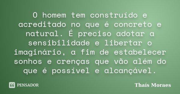 O homem tem construído e acreditado no que é concreto e natural. É preciso adotar a sensibilidade e libertar o imaginário, a fim de estabelecer sonhos e crenças... Frase de Thaís Moraes.
