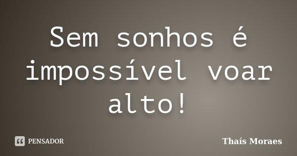 Sem sonhos é impossível voar alto!... Frase de Thaís Moraes.