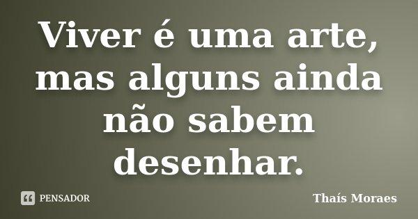Viver é uma arte, mas alguns ainda não sabem desenhar.... Frase de Thaís Moraes.