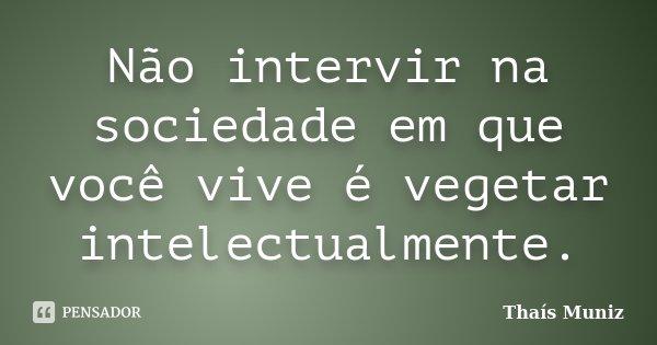 Não intervir na sociedade em que você vive é vegetar intelectualmente.... Frase de Thaís Muniz.