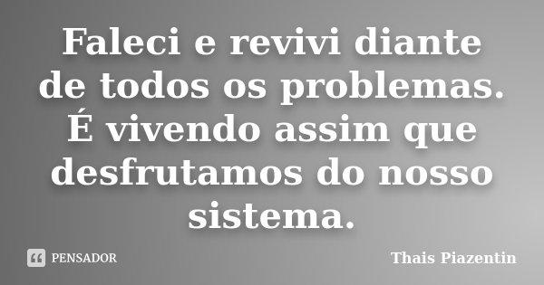 Faleci e revivi diante de todos os problemas. É vivendo assim que desfrutamos do nosso sistema.... Frase de Thais Piazentin.