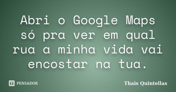 Abri o Google Maps só pra ver em qual rua a minha vida vai encostar na tua.... Frase de Thais Quintellas.