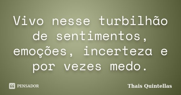 Vivo nesse turbilhão de sentimentos, emoções, incerteza e por vezes medo.... Frase de Thais Quintellas.