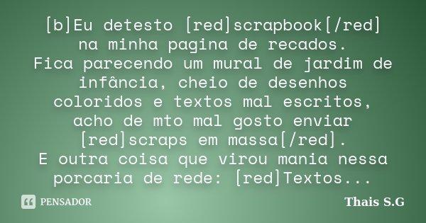[b]Eu detesto [red]scrapbook[/red] na minha pagina de recados. Fica parecendo um mural de jardim de infância, cheio de desenhos coloridos e textos mal escritos,... Frase de Thais S.G.