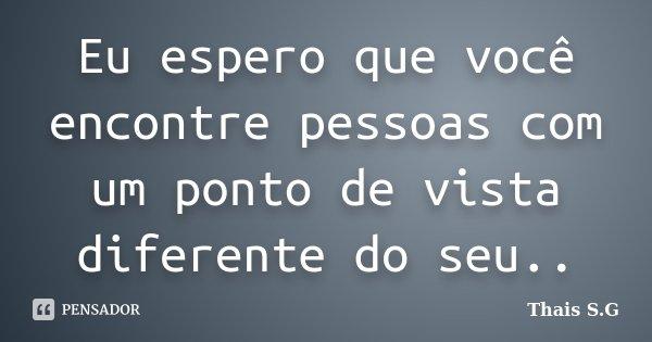 Eu espero que você encontre pessoas com um ponto de vista diferente do seu..... Frase de Thais S.G.