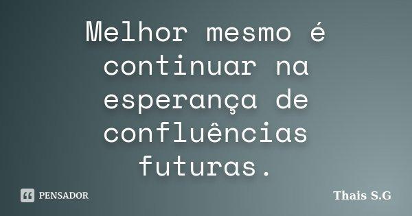 Melhor mesmo é continuar na esperança de confluências futuras.... Frase de Thais S.G.