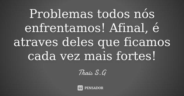 Problemas todos nós enfrentamos! Afinal, é atraves deles que ficamos cada vez mais fortes!... Frase de Thais S.G.
