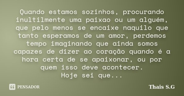 Quando estamos sozinhos, procurando inultilmente uma paixao ou um alguém, que pelo menos se encaixe naquilo que tanto esperamos de um amor, perdemos tempo imagi... Frase de Thais S.G.