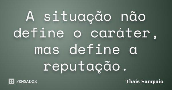 A situação não define o caráter, mas define a reputação.... Frase de Thais Sampaio.