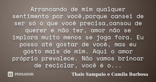 Arrancando de mim qualquer sentimento por você,porque cansei de ser só o que você precisa,cansou de querer e não ter, amor não se implora muito menos se joga fo... Frase de Thais Sampaio e Camila Barbosa.