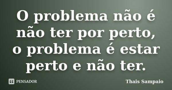 O problema não é não ter por perto, o problema é estar perto e não ter.... Frase de Thais Sampaio.