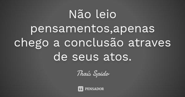 Não leio pensamentos,apenas chego a conclusão atraves de seus atos.... Frase de Thaís Spido.