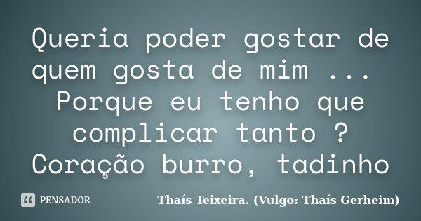 Queria Poder Gostar De Quem Gosta De... Thaís Teixeira
