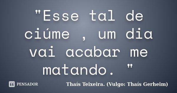 """""""Esse tal de ciúme , um dia vai acabar me matando. """"... Frase de Thaís Teixeira. (Vulgo: Thaís Gerheim)."""