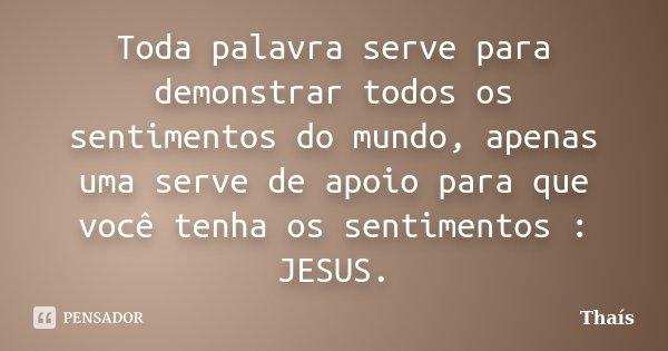 Toda palavra serve para demonstrar todos os sentimentos do mundo, apenas uma serve de apoio para que você tenha os sentimentos : JESUS.... Frase de Thaís.