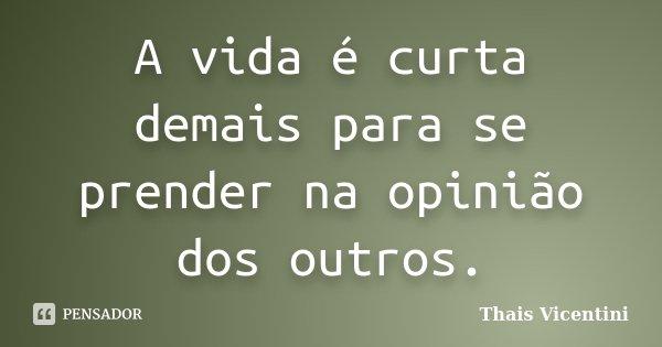 A vida é curta demais para se prender na opinião dos outros.... Frase de Thais Vicentini.