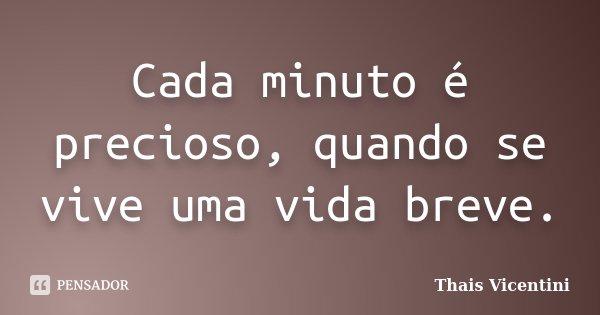 Cada minuto é precioso, quando se vive uma vida breve.... Frase de Thais Vicentini.