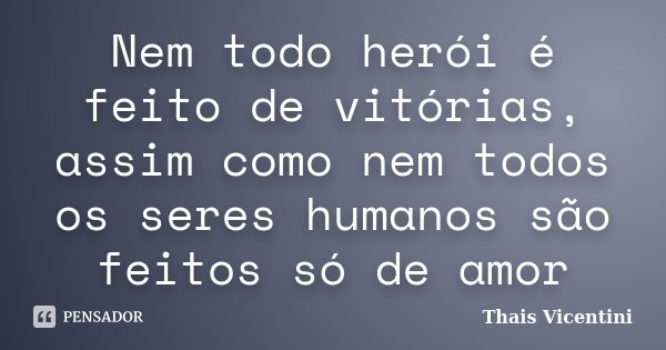 Nem todo herói é feito de vitórias, assim como nem todos os seres humanos são feitos só de amor... Frase de Thais Vicentini.