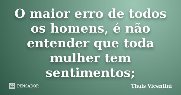 O maior erro de todos os homens, é não entender que toda mulher tem sentimentos;... Frase de Thais Vicentini.