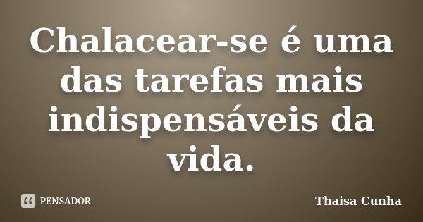 Chalacear-se é uma das tarefas mais indispensáveis da vida.... Frase de Thaisa Cunha.