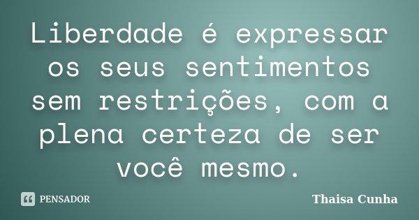 Liberdade é expressar os seus sentimentos sem restrições, com a plena certeza de ser você mesmo.... Frase de Thaisa Cunha.
